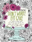 Don't Worry, Eat Cake: A Coloring Book to Help You Feel a Little Bit Better about Everything Cover Image