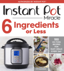 Instant Pot Miracle 6 Ingredients or Less: 100 No-Fuss Recipes for Easy Meals Every Day Cover Image