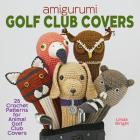 Amigurumi Golf Club Covers: 25 Crochet Patterns for Animal Golf Club Covers Cover Image