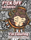 Fuck Off Lockdown I'm Coloring: Funny Adult Coloring pages to relieve stress and self care during Quarantine - Relaxing Activities coloring book gift Cover Image