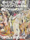 Cecily Brown: Where, When, How Often and with Whom Cover Image