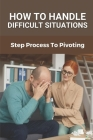 How To Handle Difficult Situations: Step Process To Pivoting: Handle Difficult Situations Cover Image