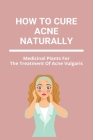 How To Cure Acne Naturally: Medicinal Plants For The Treatment Of Acne Vulgaris: Baby Acne On Face Cover Image