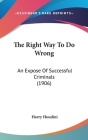 The Right Way to Do Wrong: An Expose of Successful Criminals (1906) Cover Image