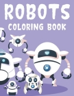 Robots Coloring Book: Toddlers Coloring Sheets With Robot Illustrations, Designs Of Robots For Kids To Color Cover Image