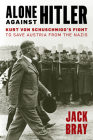 Alone Against Hitler: Kurt Von Schuschnigg's Fight to Save Austria from the Nazis Cover Image