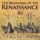The Beginning of the Renaissance - History Book for Kids 9-12 - Children's Renaissance Books Cover Image
