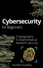 Cybersecurity For Beginners: Cryptography Fundamentals & Network Security Cover Image