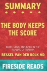 Summary of The Body Keeps the Score: Brain, Mind, and Body in the Healing of Trauma: by Fireside Reads Cover Image