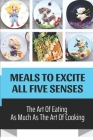 Meals To Excite All Five Senses: The Art Of Eating As Much As The Art Of Cooking: Fancy Elegant Recipes Cover Image