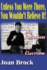 Unless You Were There, You Wouldn't Believe It!: My Reflections of the Classroom Cover Image