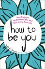 How to Be You: Stop Trying to Be Someone Else and Start Living Your Life Cover Image