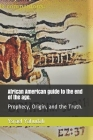 African American guide to the end of the age.: Prophecy, Origin, and the Truth. Cover Image