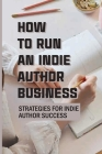 How To Run An Indie Author Business: Strategies For Indie Author Success: How To Be A Successful Indie Author Cover Image
