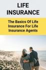 Life Insurance: The Basics Of Life Insurance For Life Insurance Agents: Life Insurance Secrets Cover Image