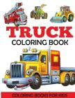Truck Coloring Book: Kids Coloring Book with Monster Trucks, Fire Trucks, Dump Trucks, Garbage Trucks, and More. For Toddlers, Preschoolers Cover Image