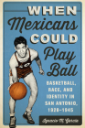 When Mexicans Could Play Ball: Basketball, Race, and Identity in San Antonio, 1928-1945 Cover Image