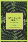NATÜRLICH HEILEN Die Kraft des Natürlichen: Entdecken Sie die besten Naturheilmittel zum Heilen! Der beste natürliche Führer für alle! Cover Image