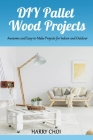 DIY Pallet Wood Projects: Awesome and Easy-to-Make Projects for Indoor and Outdoor Cover Image