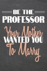 Be The Professor Your Mother Wanted You To Marry: Professor Dot Grid Notebook, Planner or Journal - 110 Dotted Pages - Office Equipment, Supplies - Fu Cover Image