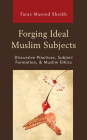 Forging Ideal Muslim Subjects: Discursive Practices, Subject Formation, & Muslim Ethics Cover Image