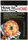 How to Make Pizza at Home: If You Like Pizza and Want to Learn Quick and Easy Recipes to Prepare at Home, This Cookbook Is Made for You! Discover Cover Image