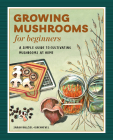 Growing Mushrooms for Beginners: A Simple Guide to Cultivating Mushrooms at Home Cover Image