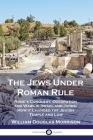 The Jews Under Roman Rule: Rome's Conquest, Occupation and Wars in Israel and Judea; How it Changed the Jewish Temple and Law Cover Image
