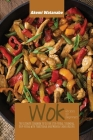 Wok Recipes for Beginners: The Ultimate Cookbook to Use for Stir-frying, Steaming, Deep-Frying with Traditional and Modern Chinese Recipes Cover Image