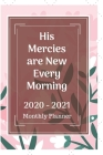 His Mercies are New Every Morning 2020 - 2021 Monthly Planner: Two Year Journal Planner Calendar 2020-2021 24 Months Agenda Schedule Organizer And For Cover Image