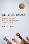 All Our Trials: Prisons, Policing, and the Feminist Fight to End Violence (Women, Gender, and Sexuality in American History) Cover Image