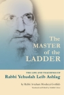 The Master of the Ladder : The Life and Teachings of Rabbi Yehudah Leib Ashlag Cover Image