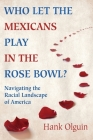 Who Let the Mexicans Play in the Rose Bowl: Navigating the Racial Landscape of America Cover Image