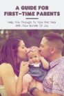 A Guide For First-Time Parents: Help You Through To Your First Year With Your Bundle Of Joy Cover Image