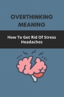 Overthinking Meaning: How To Get Rid Of Stress Headaches: Overthinking Definition Cover Image