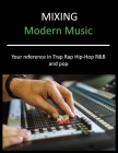 Mixing Modern Music: Techniques and Tips for Trap, Rap, Hip-Hop, R&B, and Pop, Complete Guide Cover Image