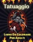 Tatuaggio Libro Da Colorare Per Adulti: Oltre 60 Disegni di Tatuaggi Moderni per Uomini e Donne Tatuaggio Libro da Colorare per il Rilassamento di Ado Cover Image