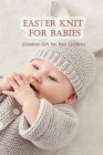 Easter knit for babies: Greatest gift for your children: Step-by-Step Instructions for Felt Easter Patterns Cover Image