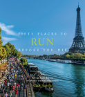 Fifty Places to Run Before You Die: Running Experts Share the World's Greatest Destinations Cover Image