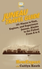 Juneau Travel Guide: 101 Places to Visit, Explore, and Experience Juneau, Alaska to the Fullest From A to Z Cover Image