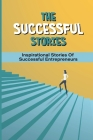 The Successful Stories: Inspirational Stories Of Successful Entrepreneurs: Practical Advice From Billionaires To Succeed Cover Image