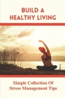 Build A Healthy Living: Simple Collection Of Stress Management Tips: The Stress Management Strategy Cover Image
