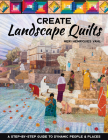 Create Landscape Quilts: A Step-By-Step Guide to Dynamic People & Places Cover Image