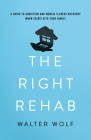 The Right Rehab: A Guide to Addiction and Mental Illness Recovery When Crisis Hits Your Family Cover Image
