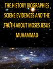 The History, Biographies, Science, Evidences And The Truth About Moses, Jesus, Muhammad Cover Image