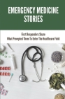 Emergency Medicine Stories: First Responders Share What Prompted Them To Enter The Healthcare Field: Emergency Medicine Stories Cover Image