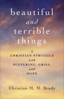 Beautiful and Terrible Things: A Christian Struggle with Suffering, Grief, and Hope Cover Image