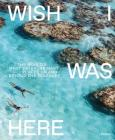 Wish I Was Here: The World's Most Extraordinary Places on and Beyond the Seashore Cover Image