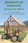 Greenhouse Gardening Should Be Simple: A Guide On Building A Greenhouse And Growing Vegetables: Organic Gardening Cover Image