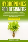 Hydroponics for Beginners: The Step-by-Step Guide to Building an Inexpensive Hydroponic System and Start Growing Vegetables, Fruits and Herbs at Cover Image